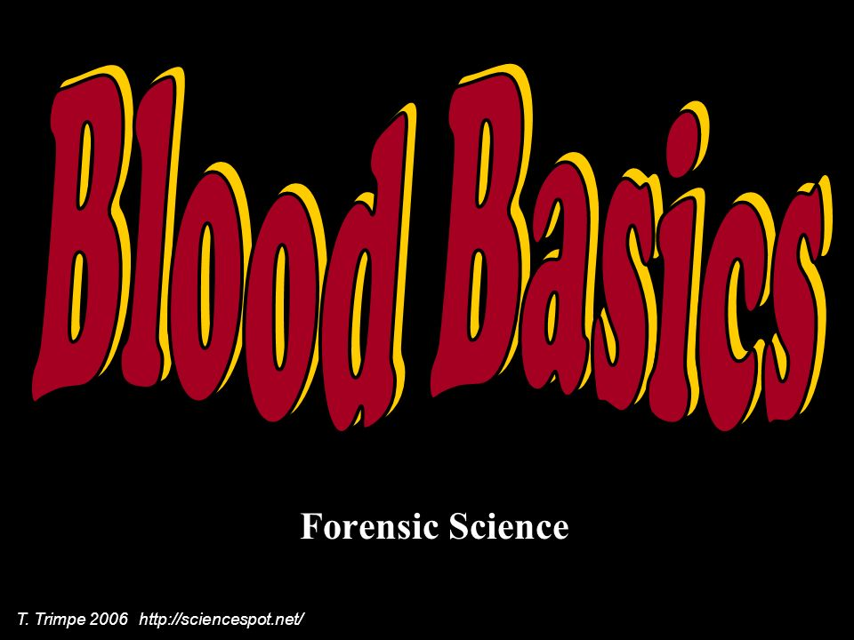 Blood Basics Forensic Science T. Trimpe 2006 http://sciencespot.net/