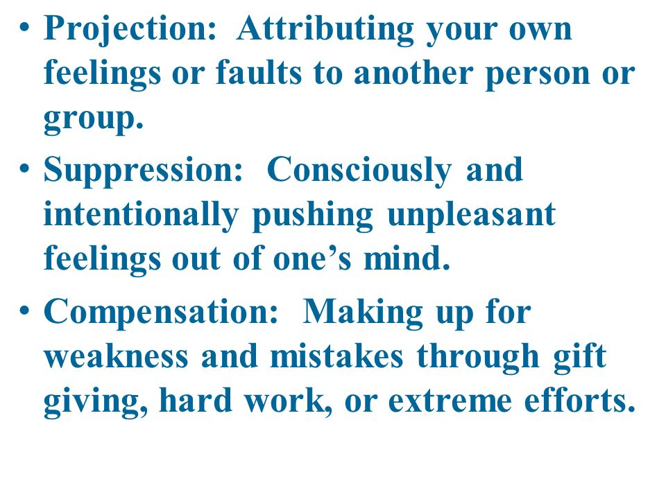 Projection: Attributing your own feelings or faults to another person or group.