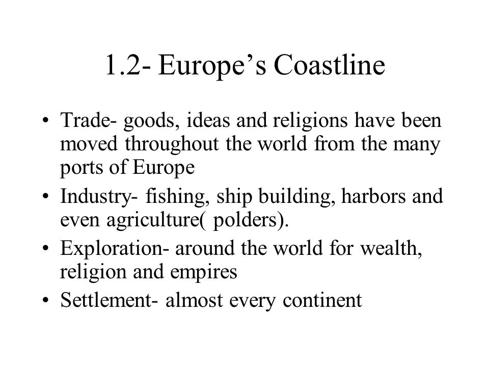 1.2- Europe's Coastline Trade- goods, ideas and religions have been moved throughout the world from the many ports of Europe.