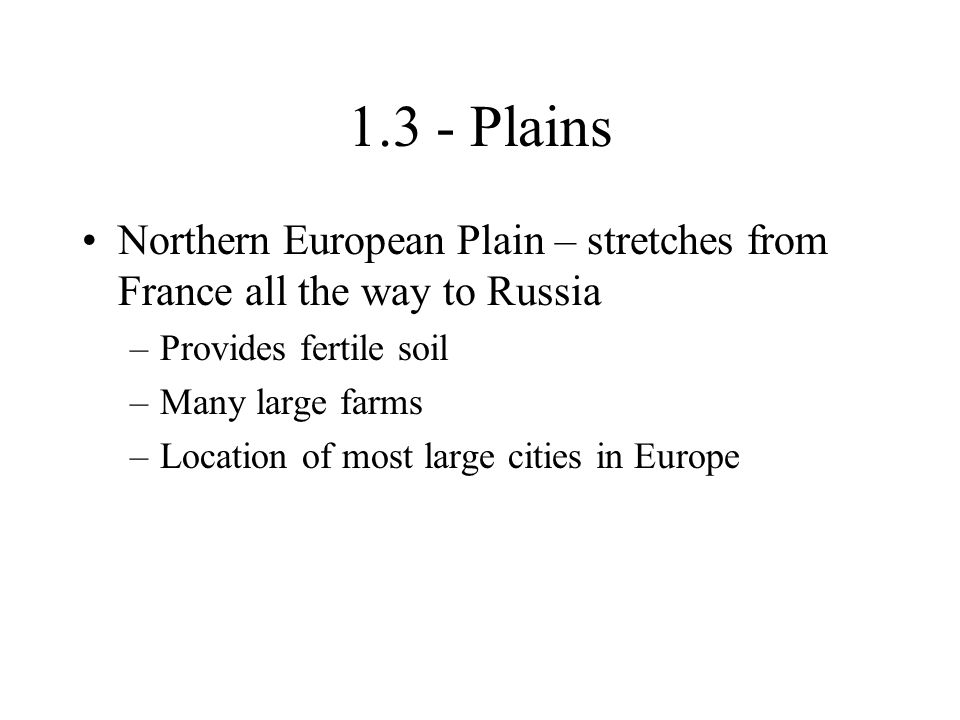 1.3 - Plains Northern European Plain – stretches from France all the way to Russia. Provides fertile soil.
