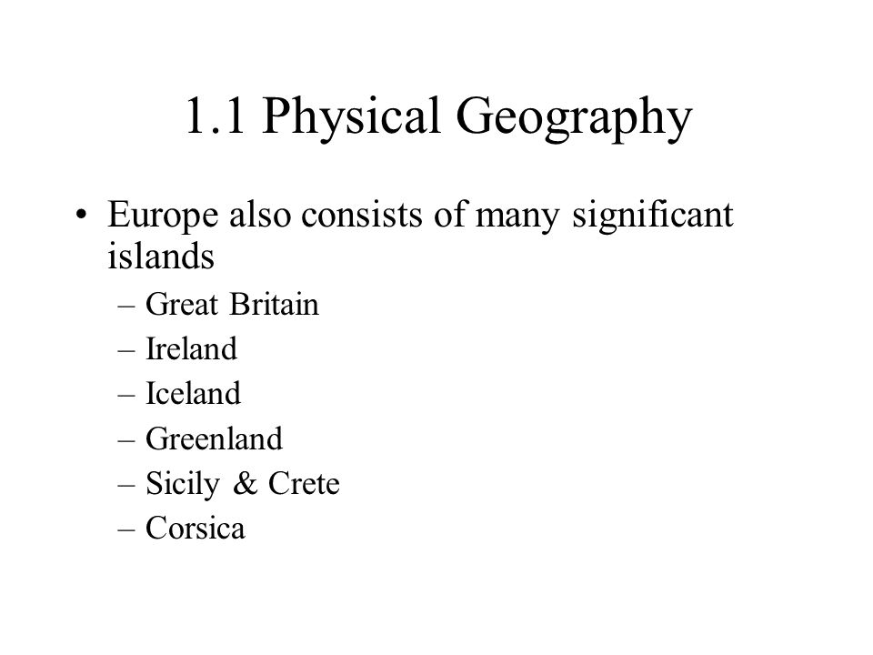 1.1 Physical Geography Europe also consists of many significant islands. Great Britain. Ireland. Iceland.