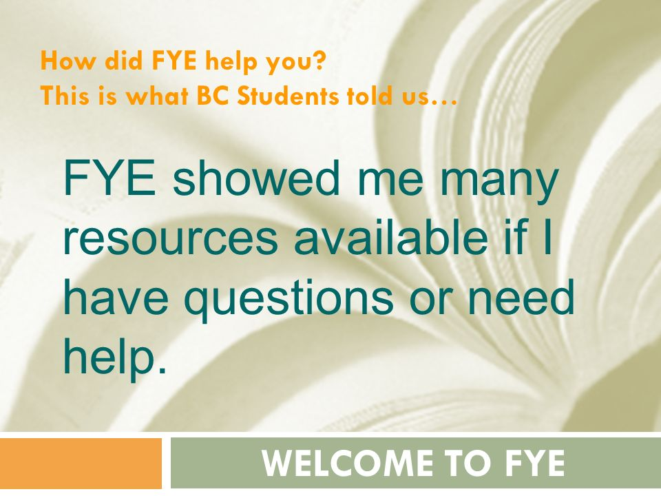 How did FYE help you This is what BC Students told us… FYE showed me many resources available if I have questions or need help.