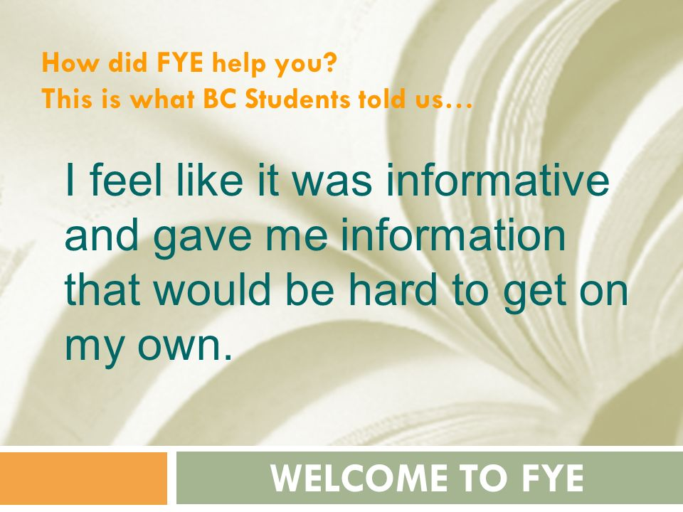 How did FYE help you This is what BC Students told us… I feel like it was informative and gave me information that would be hard to get on my own.