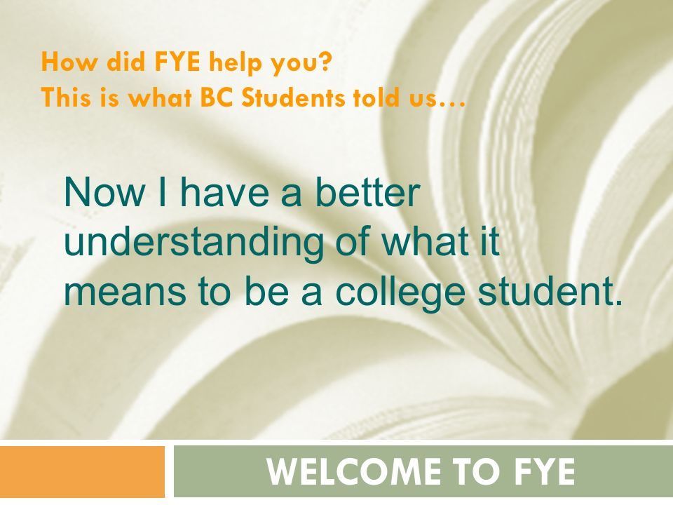 How did FYE help you This is what BC Students told us… Now I have a better understanding of what it means to be a college student.