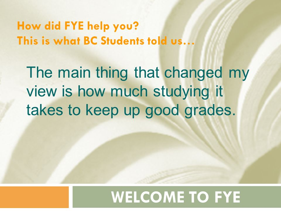 How did FYE help you This is what BC Students told us… The main thing that changed my view is how much studying it takes to keep up good grades.