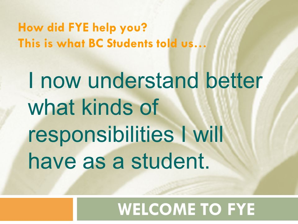 How did FYE help you This is what BC Students told us… I now understand better what kinds of responsibilities I will have as a student.