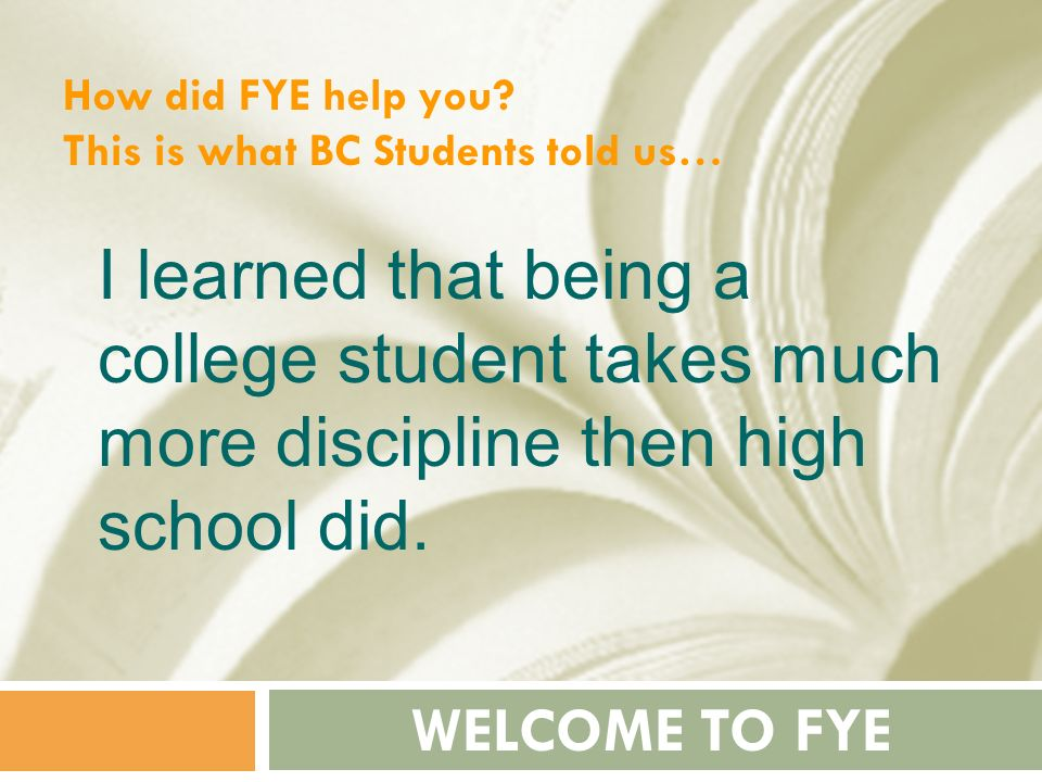 How did FYE help you This is what BC Students told us… I learned that being a college student takes much more discipline then high school did.