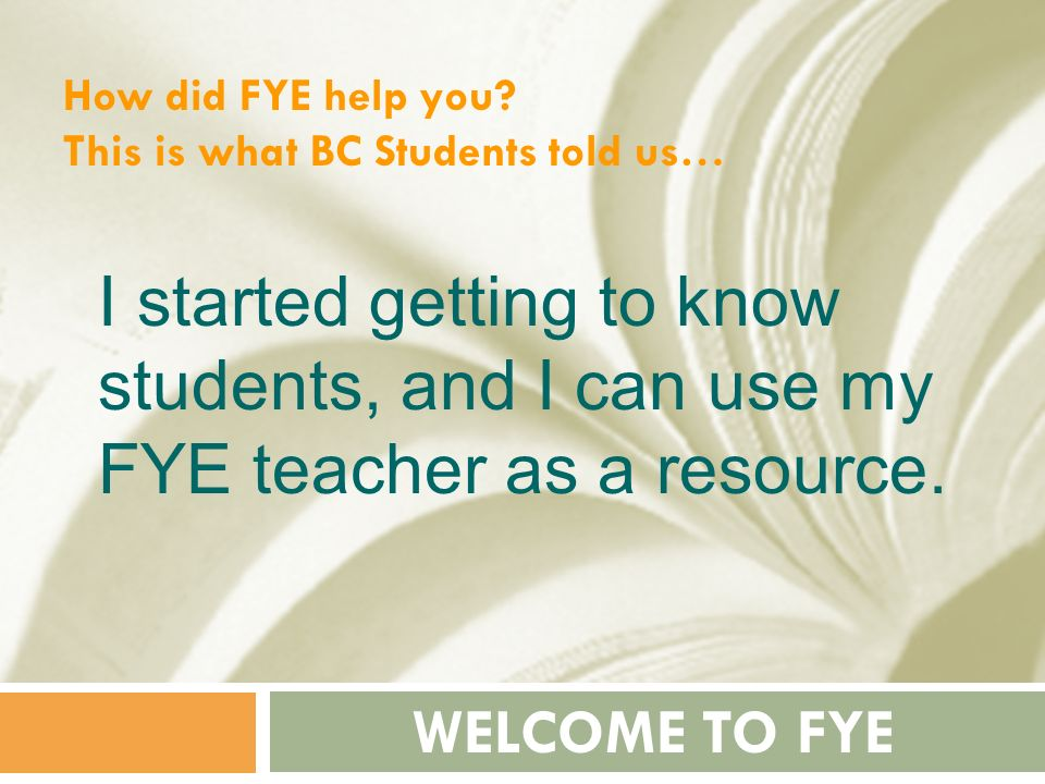 How did FYE help you This is what BC Students told us… I started getting to know students, and I can use my FYE teacher as a resource.