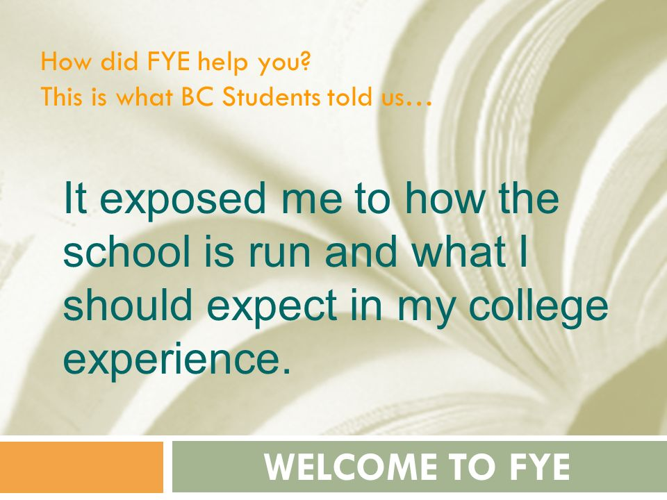 How did FYE help you This is what BC Students told us… It exposed me to how the school is run and what I should expect in my college experience.