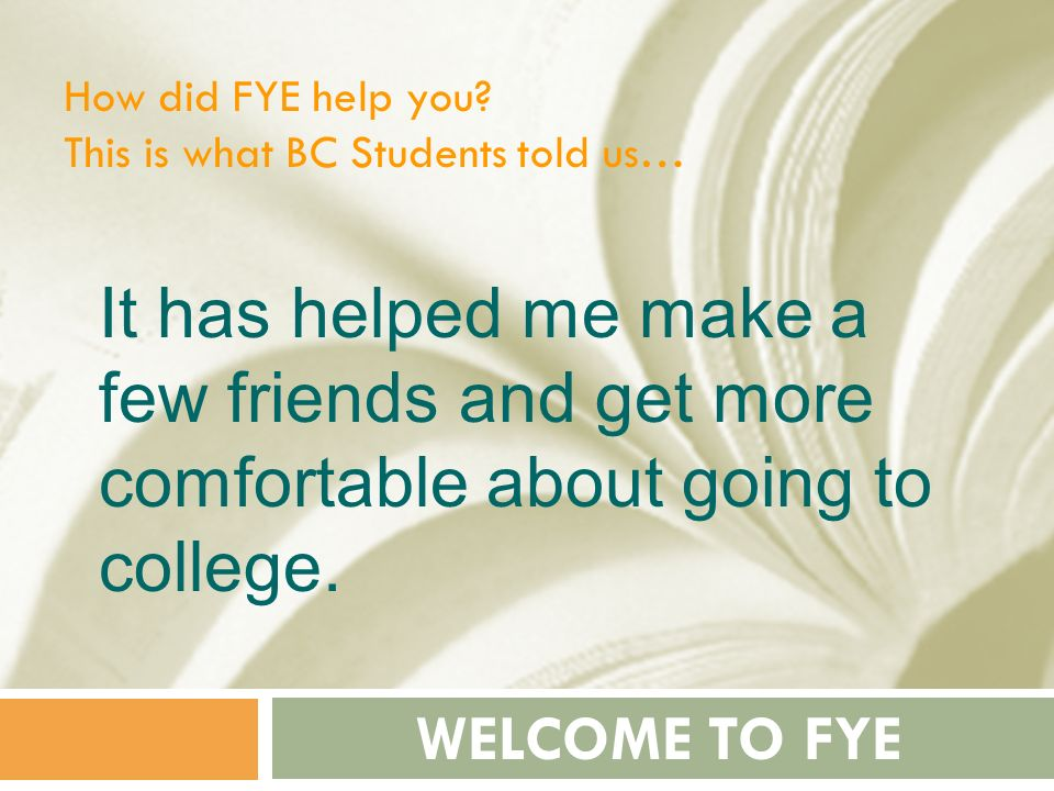 How did FYE help you This is what BC Students told us… It has helped me make a few friends and get more comfortable about going to college.