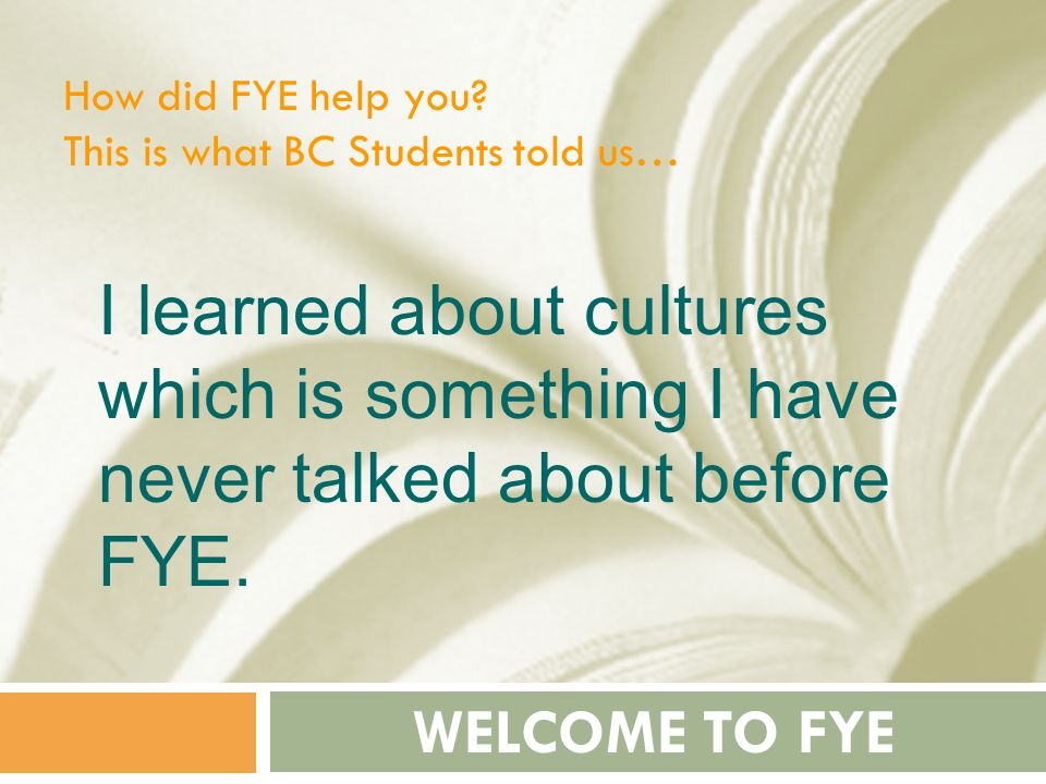 How did FYE help you This is what BC Students told us… I learned about cultures which is something I have never talked about before FYE.