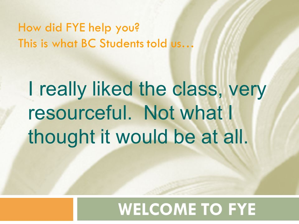 How did FYE help you This is what BC Students told us… I really liked the class, very resourceful. Not what I thought it would be at all.
