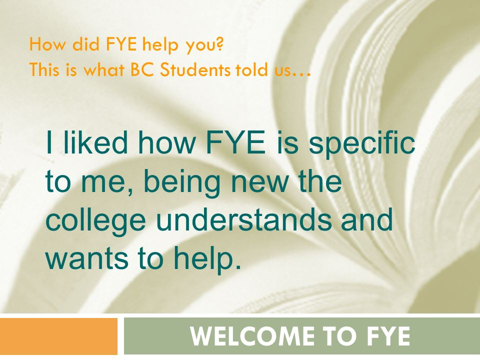 How did FYE help you This is what BC Students told us… I liked how FYE is specific to me, being new the college understands and wants to help.