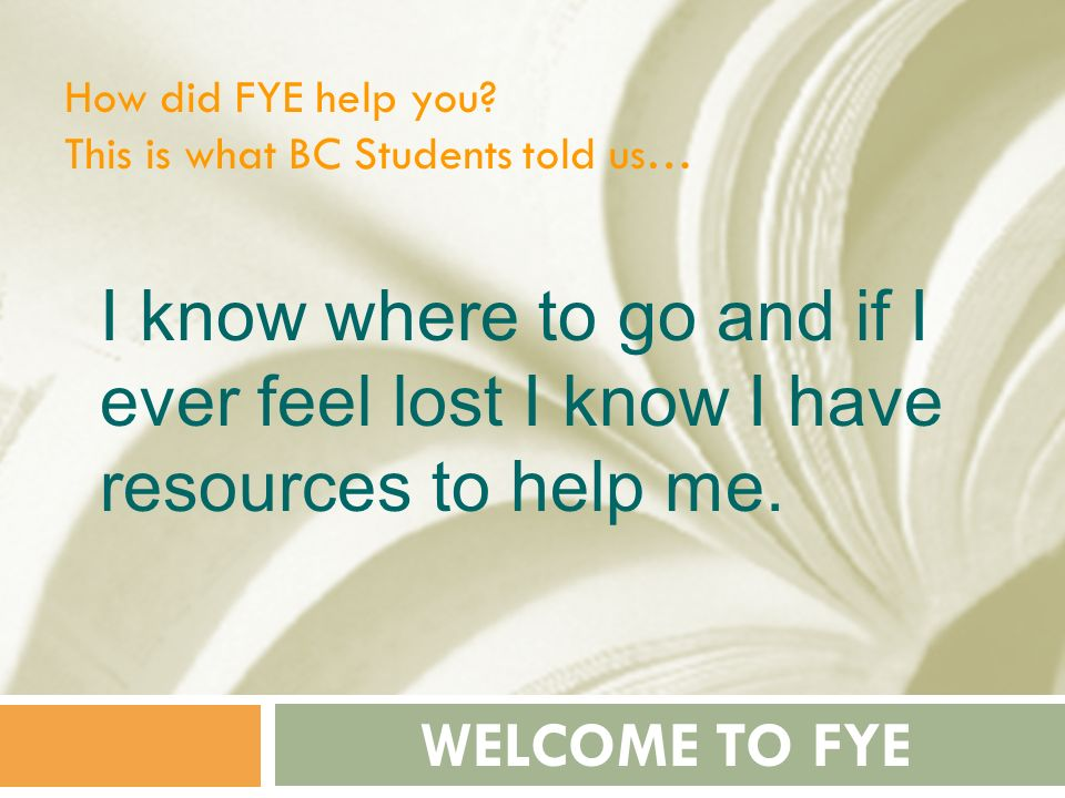 How did FYE help you This is what BC Students told us… I know where to go and if I ever feel lost I know I have resources to help me.