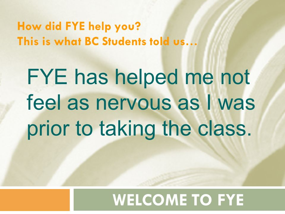How did FYE help you This is what BC Students told us… FYE has helped me not feel as nervous as I was prior to taking the class.