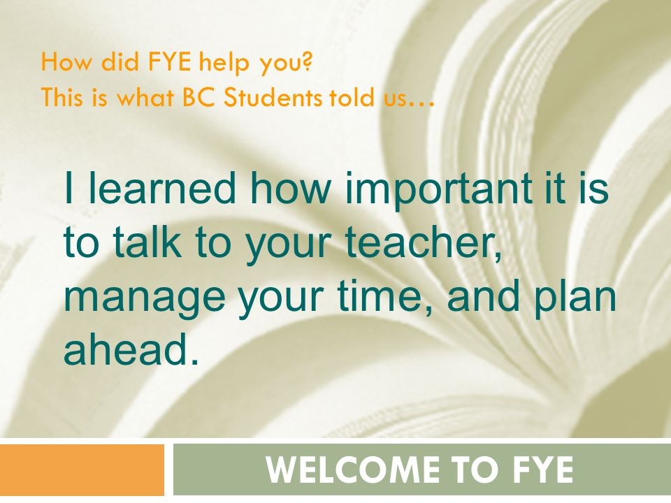 How did FYE help you This is what BC Students told us… I learned how important it is to talk to your teacher, manage your time, and plan ahead.