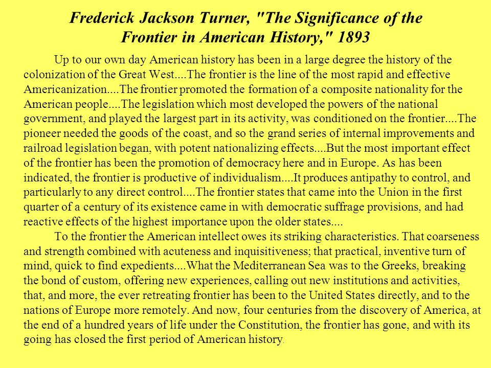 the significance of the frontier in american history Get this from a library the significance of the frontier in american history [frederick jackson turner] -- this hugely influential work marked a turning point in us history and culture, arguing that the nation's expansion into the great west was directly linked to its unique spirit: a rugged individualism.