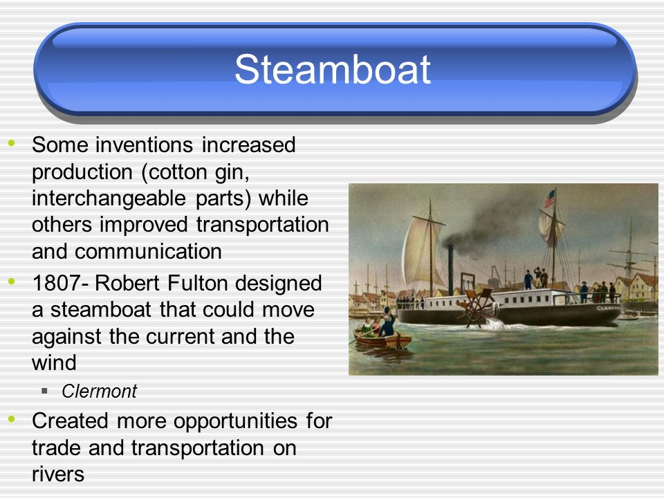 Steamboat Some inventions increased production (cotton gin, interchangeable parts) while others improved transportation and communication.