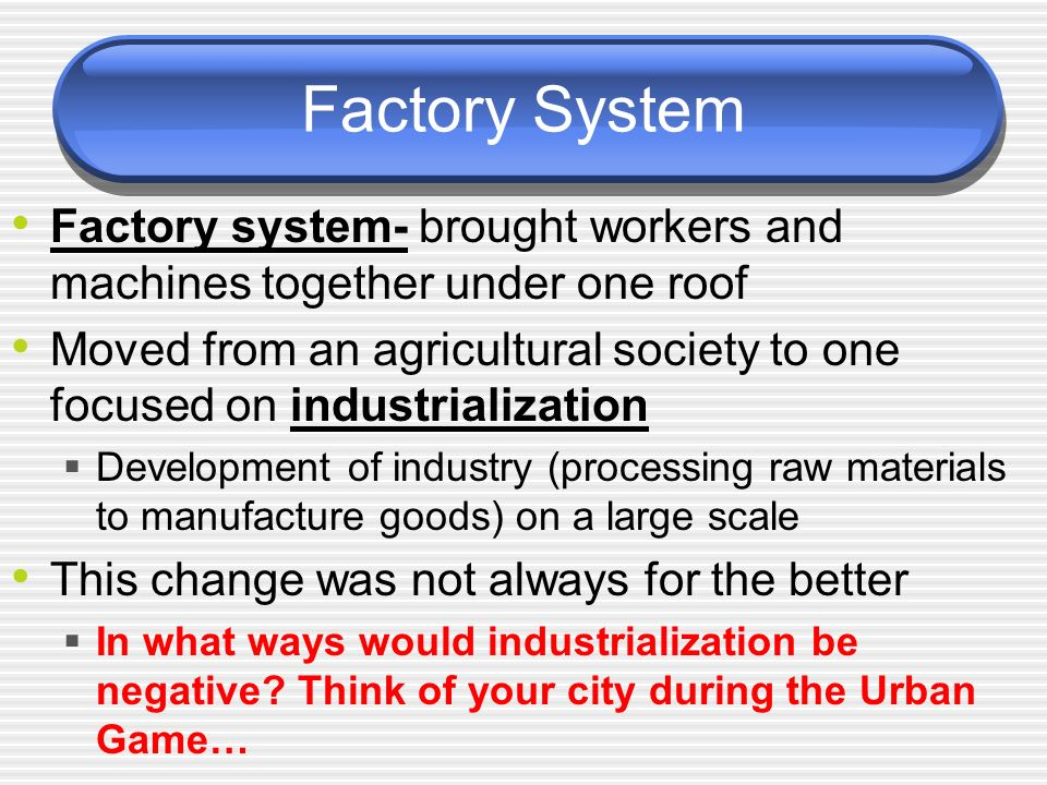 Factory System Factory system- brought workers and machines together under one roof.