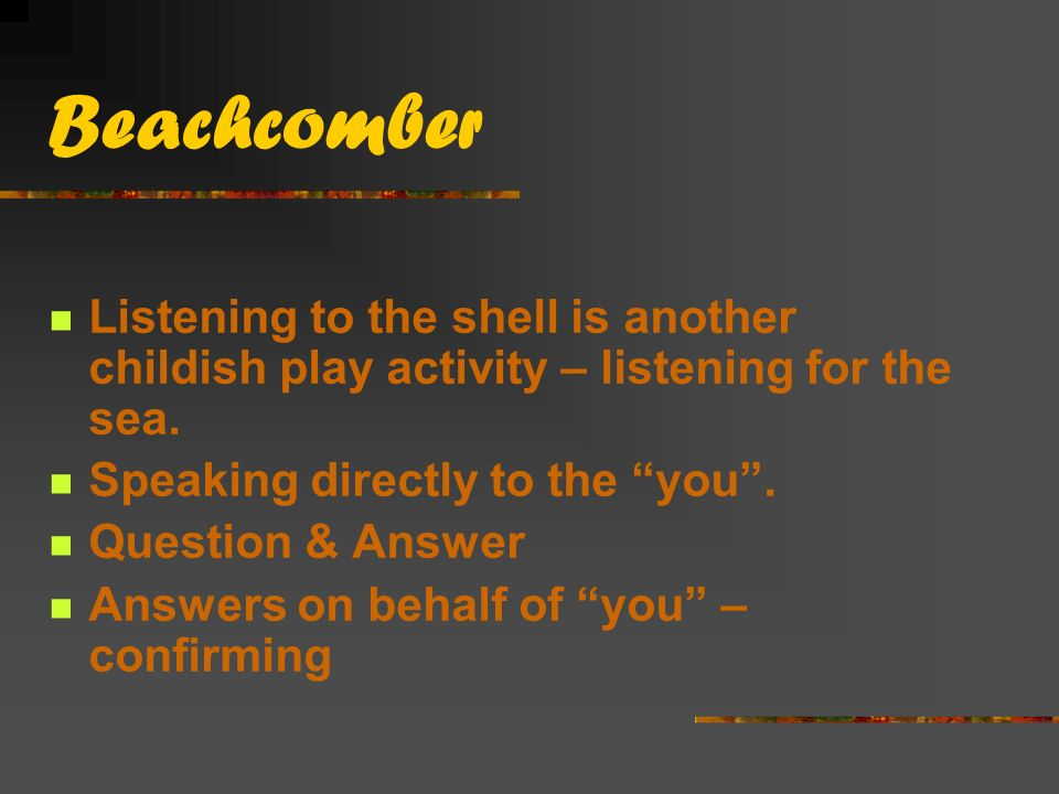 Beachcomber Listening to the shell is another childish play activity – listening for the sea. Speaking directly to the you .