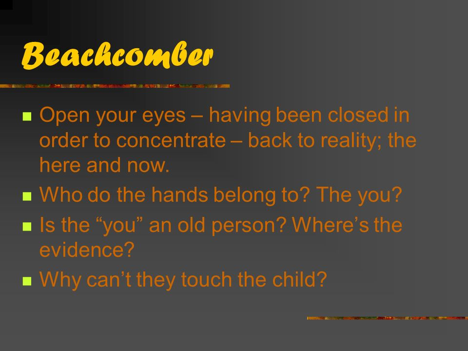 Beachcomber Open your eyes – having been closed in order to concentrate – back to reality; the here and now.