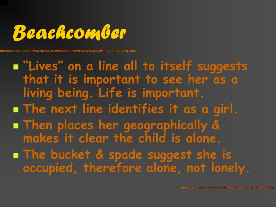 Beachcomber Lives on a line all to itself suggests that it is important to see her as a living being. Life is important.