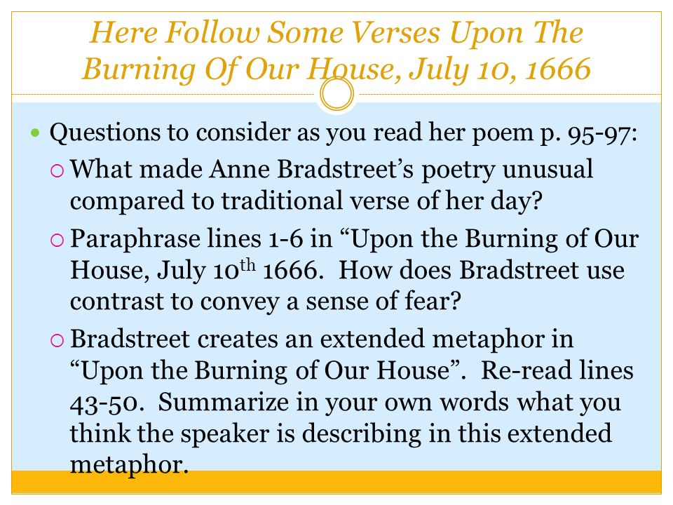 anne bradstreet upon the burning of our house july 10 1666 The poem  verses upon the burning of our house was written by anne bradstreet on july 10,1666 the scheme of this poem is aa bb cc after the narrator gets over.