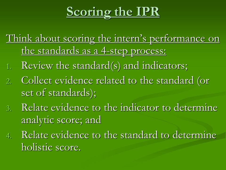 Scoring the IPRThink about scoring the intern's performance on the standards as a 4-step process: Review the standard(s) and indicators;