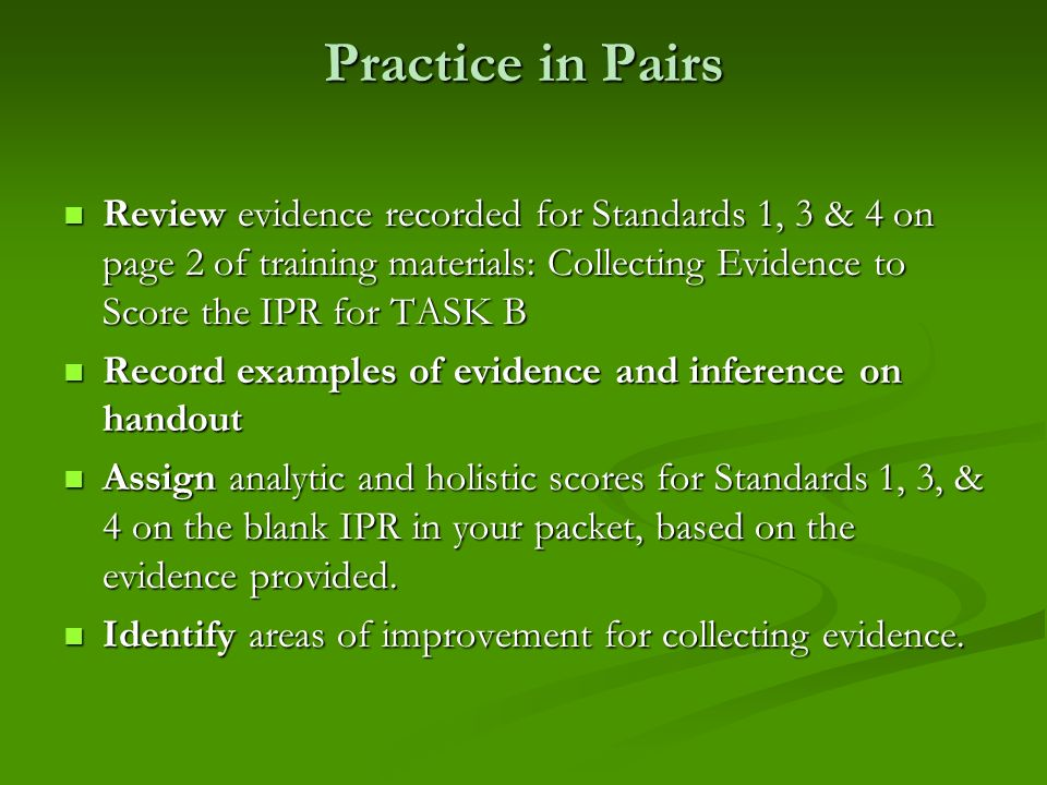 Practice in PairsReview evidence recorded for Standards 1, 3 & 4 on page 2 of training materials: Collecting Evidence to Score the IPR for TASK B.