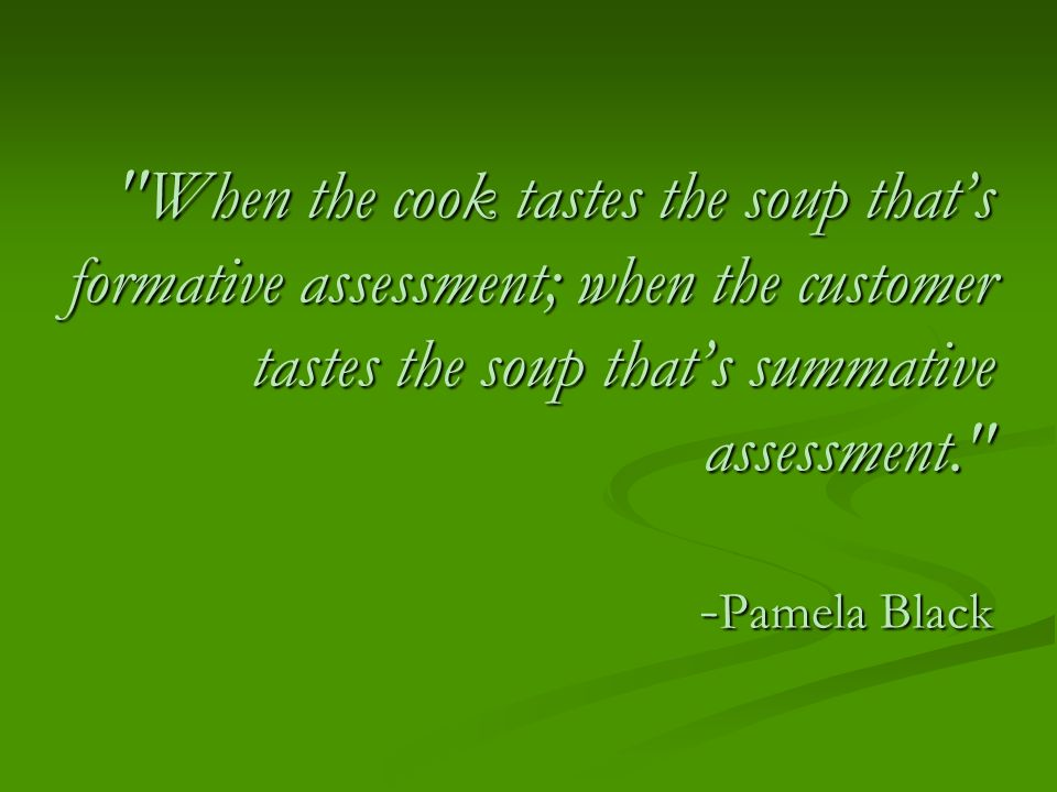 When the cook tastes the soup that's formative assessment; when the customer tastes the soup that's summative assessment. -Pamela Black