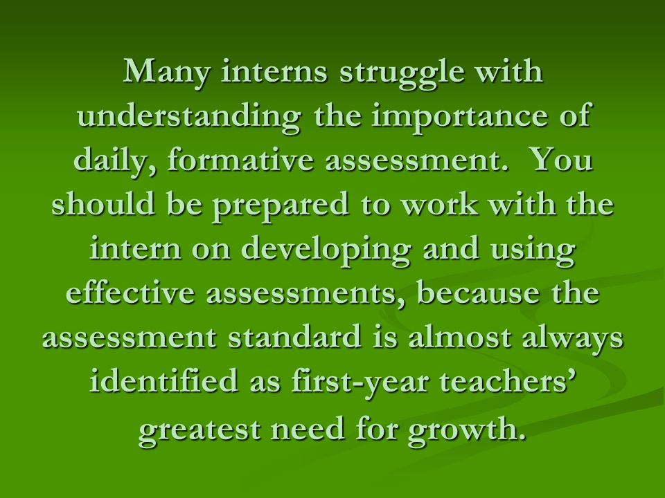 Many interns struggle with understanding the importance of daily, formative assessment.