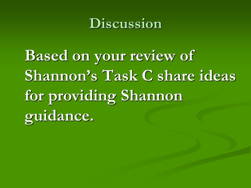 Discussion Based on your review of Shannon's Task C share ideas for providing Shannon guidance.