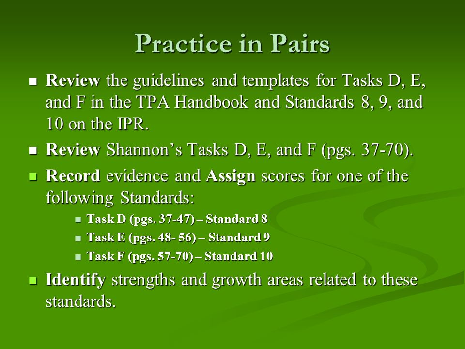 Practice in PairsReview the guidelines and templates for Tasks D, E, and F in the TPA Handbook and Standards 8, 9, and 10 on the IPR.