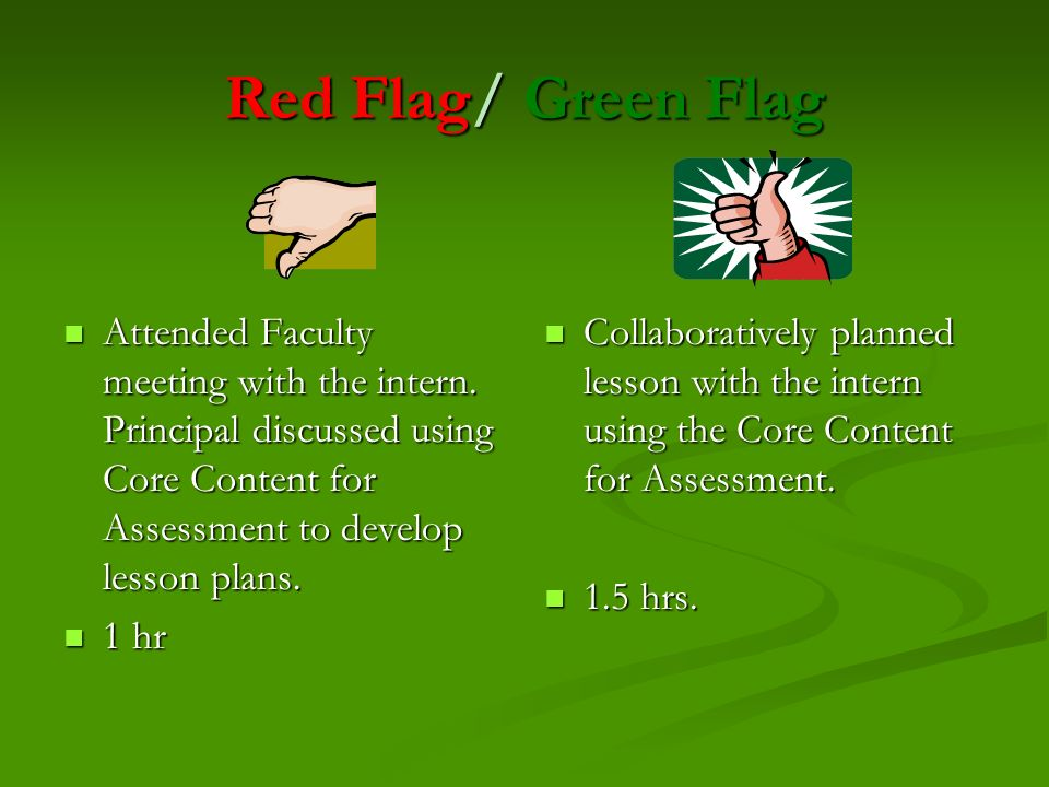Red Flag/ Green Flag Attended Faculty meeting with the intern. Principal discussed using Core Content for Assessment to develop lesson plans.