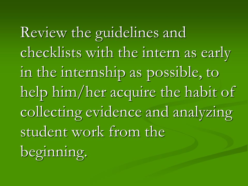 Review the guidelines and checklists with the intern as early in the internship as possible, to help him/her acquire the habit of collecting evidence and analyzing student work from the beginning.