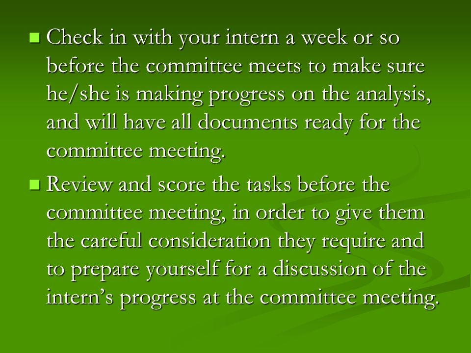 Check in with your intern a week or so before the committee meets to make sure he/she is making progress on the analysis, and will have all documents ready for the committee meeting.
