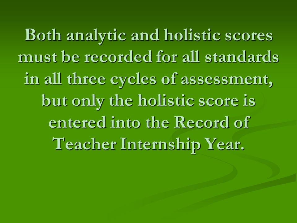 Both analytic and holistic scores must be recorded for all standards in all three cycles of assessment, but only the holistic score is entered into the Record of Teacher Internship Year.