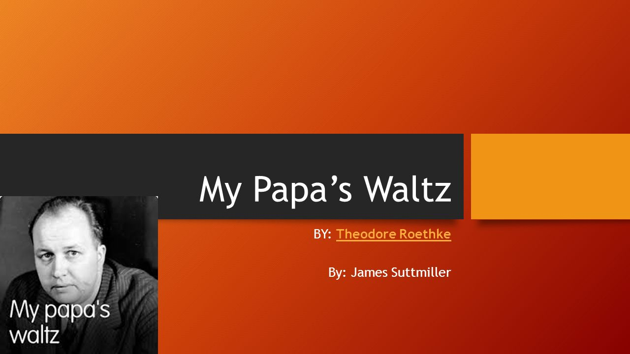 my papas waltz by theodore roethke My papa's waltz by theodore roethke the whiskey on your breath could make a small boy dizzy but i hung on like death such waltzing was not easy we romped until the pans slid from the .