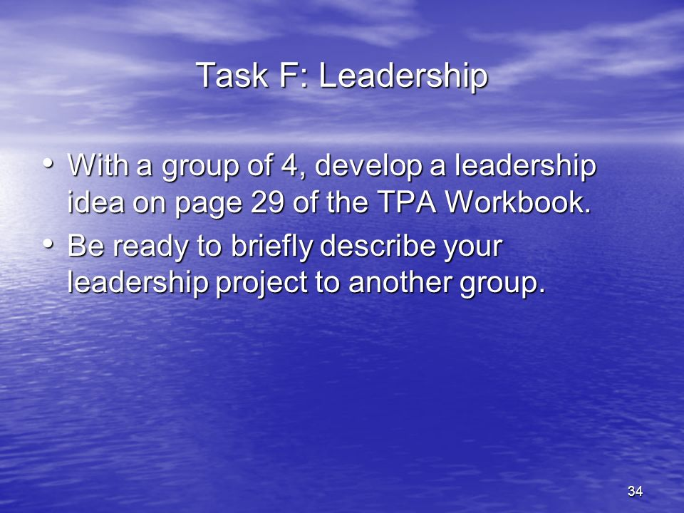 27-Mar-17 Task F: Leadership. With a group of 4, develop a leadership idea on page 29 of the TPA Workbook.
