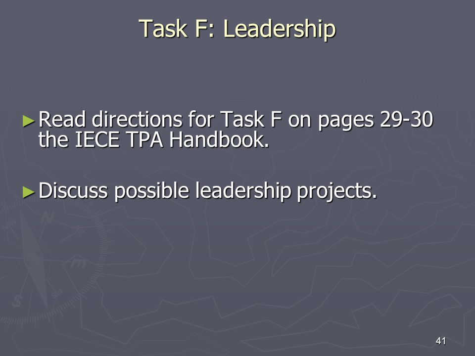 27-Mar-17 Task F: Leadership. Read directions for Task F on pages 29-30 the IECE TPA Handbook. Discuss possible leadership projects.