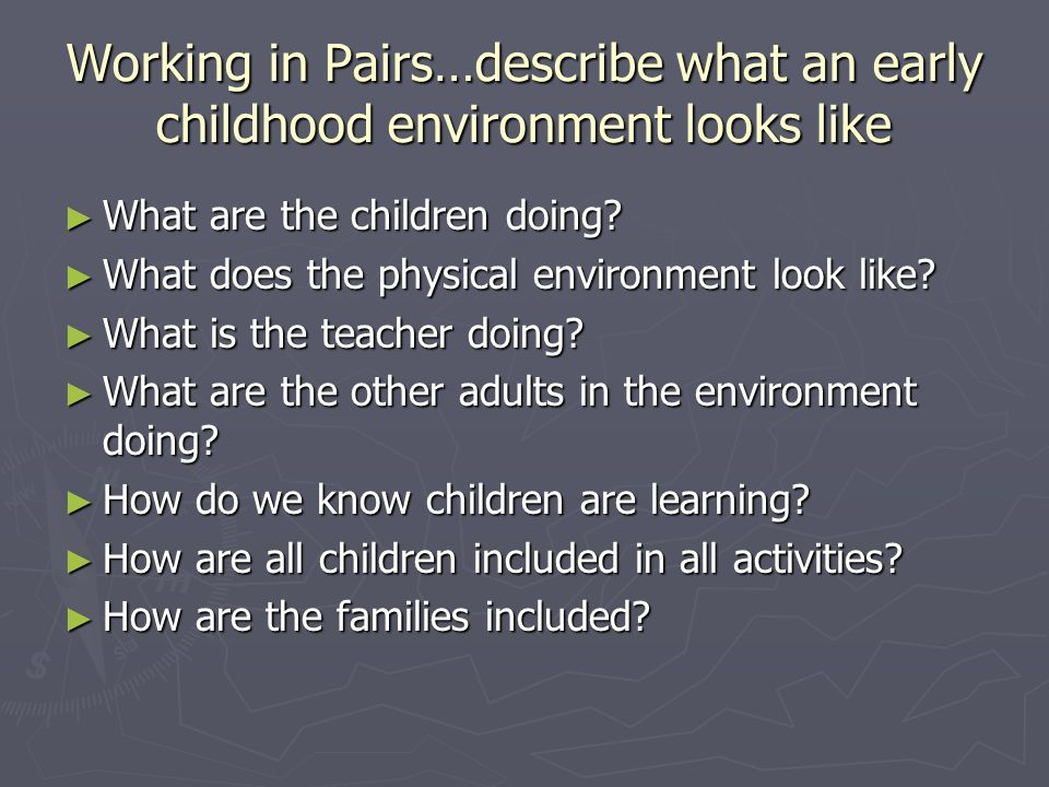 Working in Pairs…describe what an early childhood environment looks like