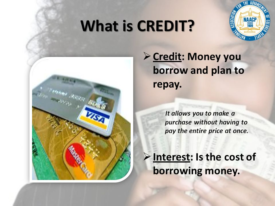 What is CREDIT Credit: Money you borrow and plan to repay.