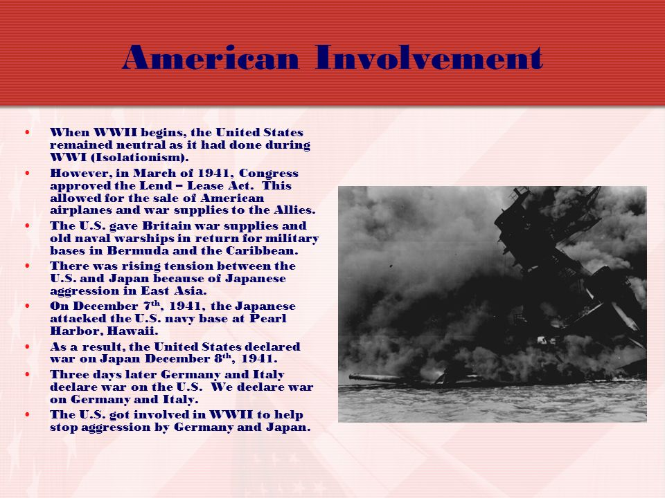 American Involvement When WWII begins, the United States remained neutral as it had done during WWI (Isolationism).