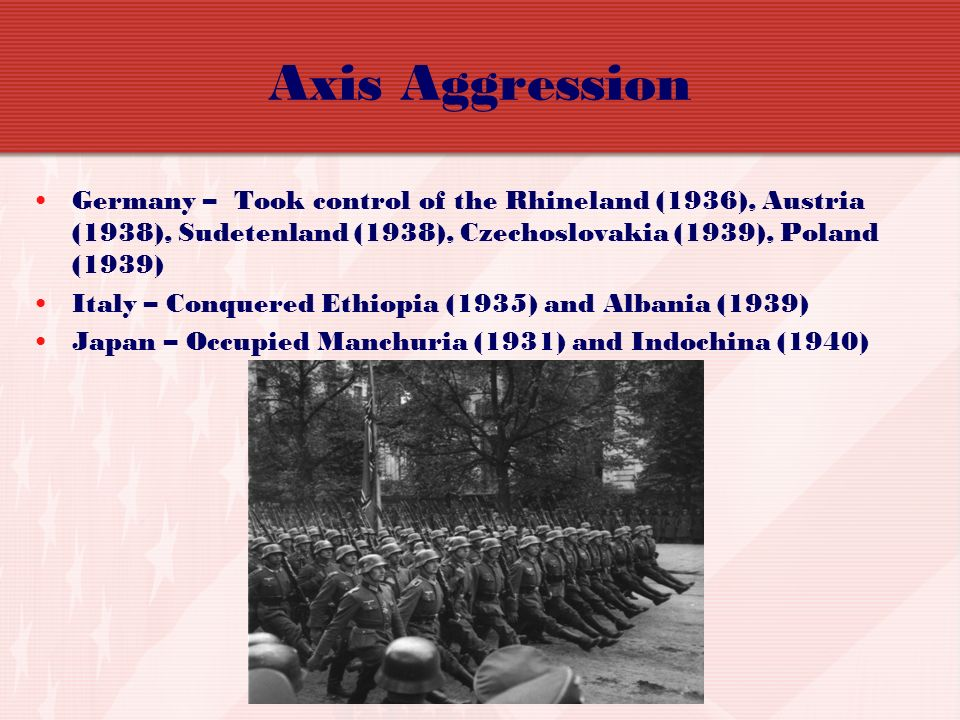 Axis Aggression Germany – Took control of the Rhineland (1936), Austria (1938), Sudetenland (1938), Czechoslovakia (1939), Poland (1939)