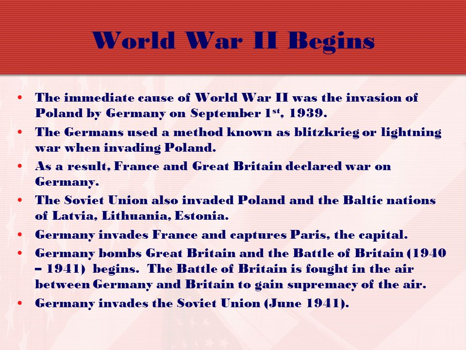 World War II Begins The immediate cause of World War II was the invasion of Poland by Germany on September 1st,