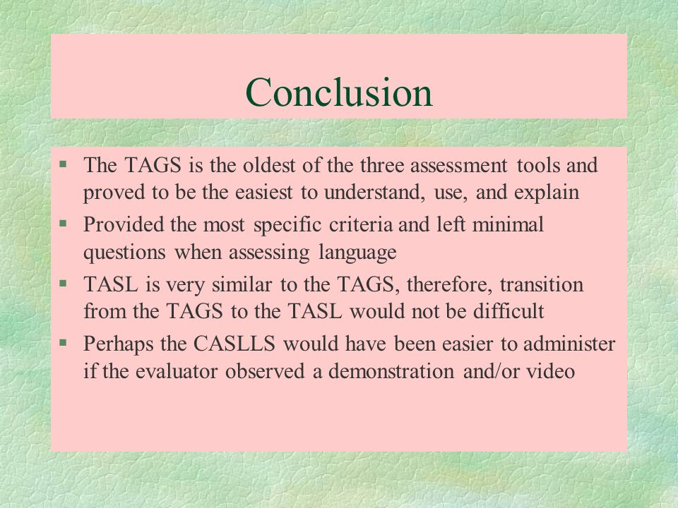 Conclusion The TAGS is the oldest of the three assessment tools and proved to be the easiest to understand, use, and explain.