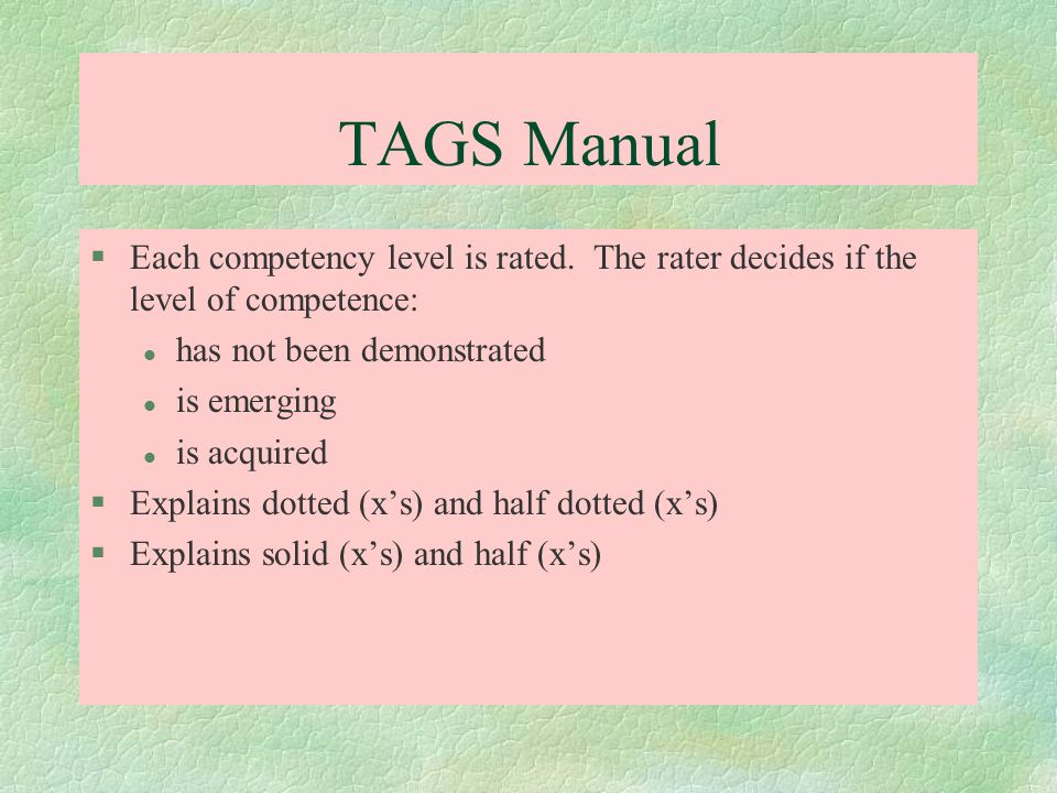 TAGS Manual Each competency level is rated. The rater decides if the level of competence: has not been demonstrated.