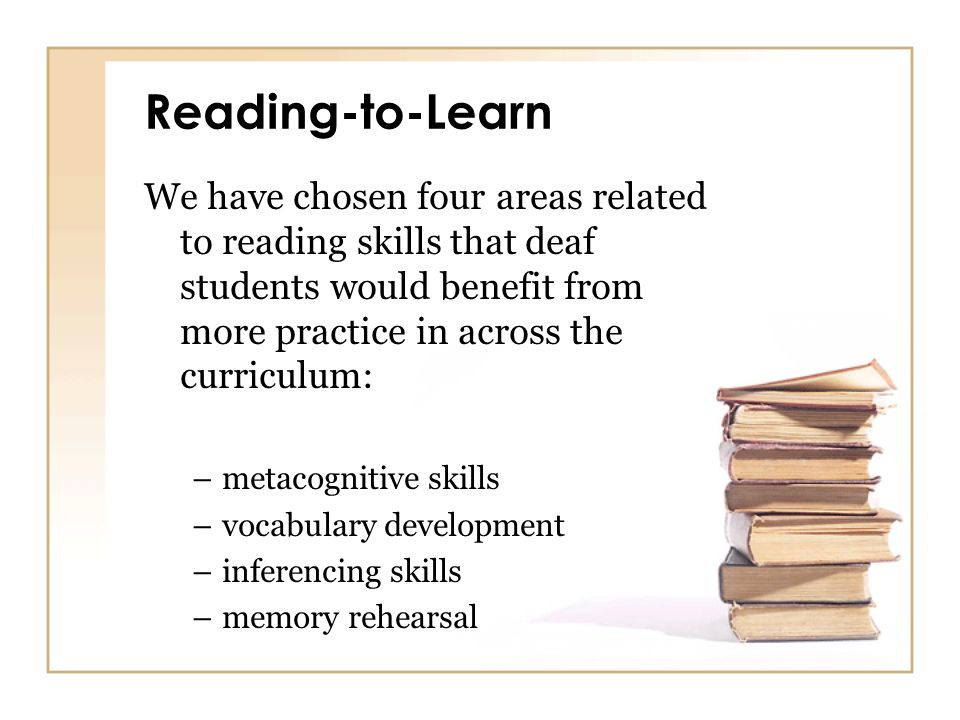 Reading-to-Learn We have chosen four areas related to reading skills that deaf students would benefit from more practice in across the curriculum: