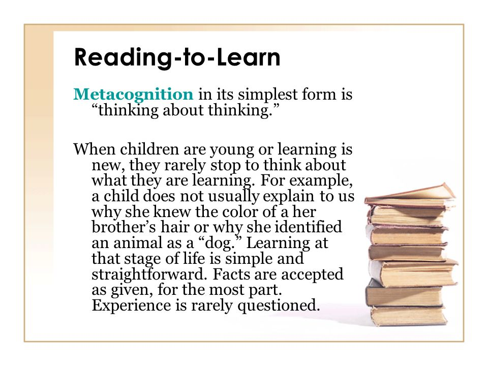 Reading-to-Learn Metacognition in its simplest form is thinking about thinking.