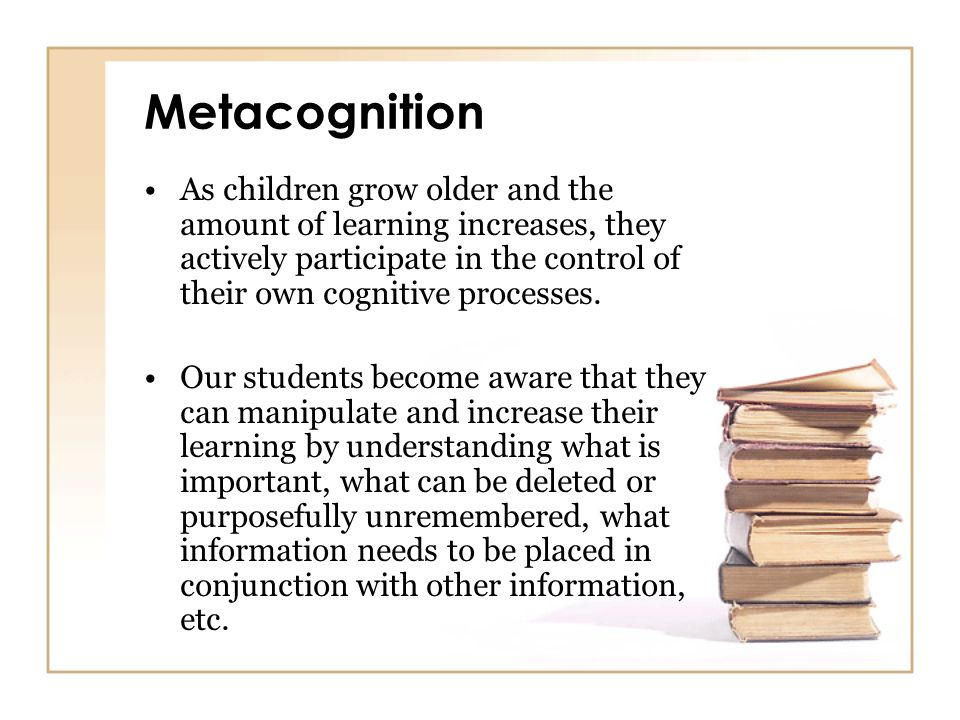 Metacognition As children grow older and the amount of learning increases, they actively participate in the control of their own cognitive processes.